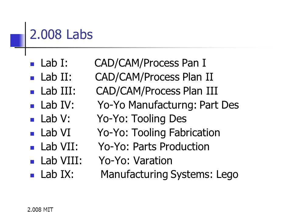 2.008 MIT 2.008 Labs Lab I: CAD/CAM/Process Pan I Lab II: CAD/CAM/Process Plan II Lab III: CAD/CAM/Process Plan III Lab IV: Yo-Yo Manufacturng: Part D