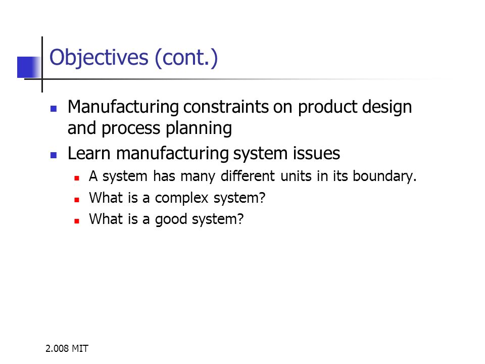2.008 MIT Objectives (cont.) Manufacturing constraints on product design and process planning Learn manufacturing system issues A system has many different units in its boundary.