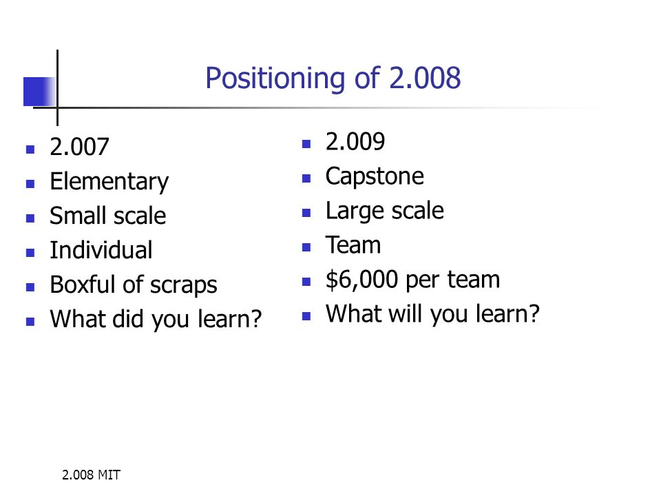 2.008 MIT Positioning of 2.008 2.007 Elementary Small scale Individual Boxful of scraps What did you learn? 2.009 Capstone Large scale Team $6,000 per