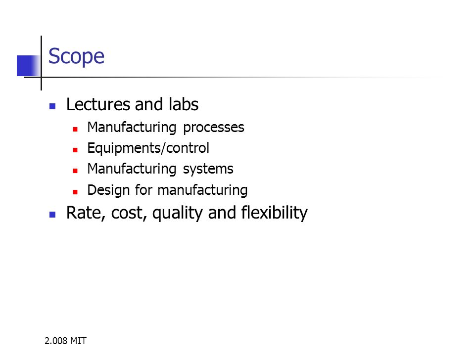 2.008 MIT Scope Lectures and labs Manufacturing processes Equipments/control Manufacturing systems Design for manufacturing Rate, cost, quality and fl