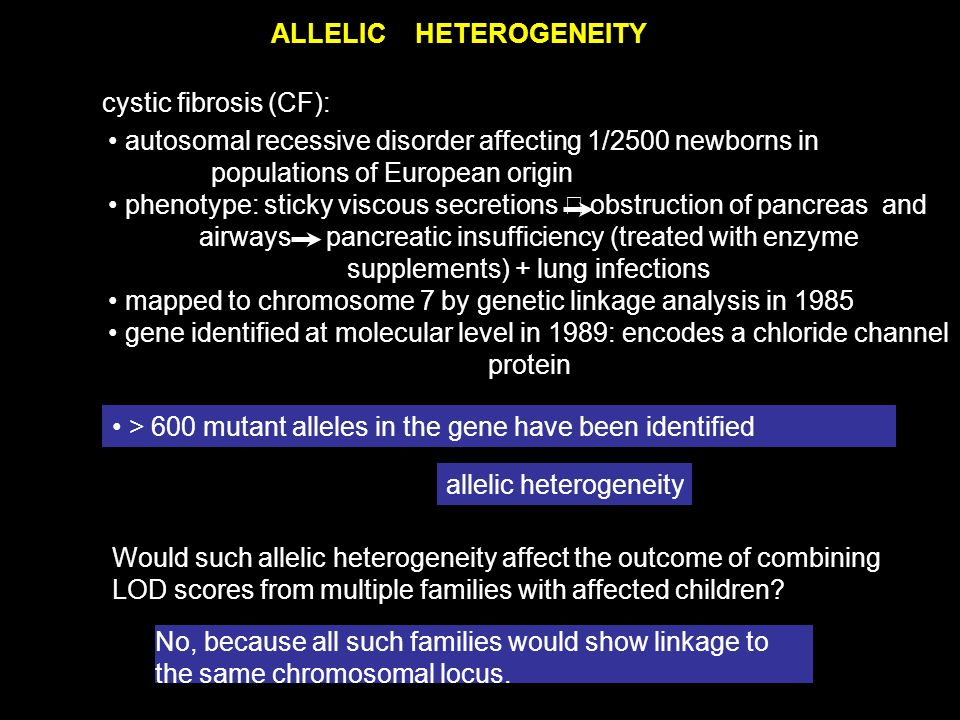 ALLELICHETEROGENEITY cystic fibrosis (CF): No, because all such families would show linkage to the same chromosomal locus.