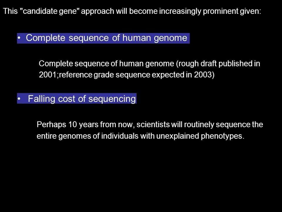 This candidate gene approach will become increasingly prominent given: Complete sequence of human genome Complete sequence of human genome (rough draft published in 2001;reference grade sequence expected in 2003) Falling cost of sequencing Perhaps 10 years from now, scientists will routinely sequence the entire genomes of individuals with unexplained phenotypes.