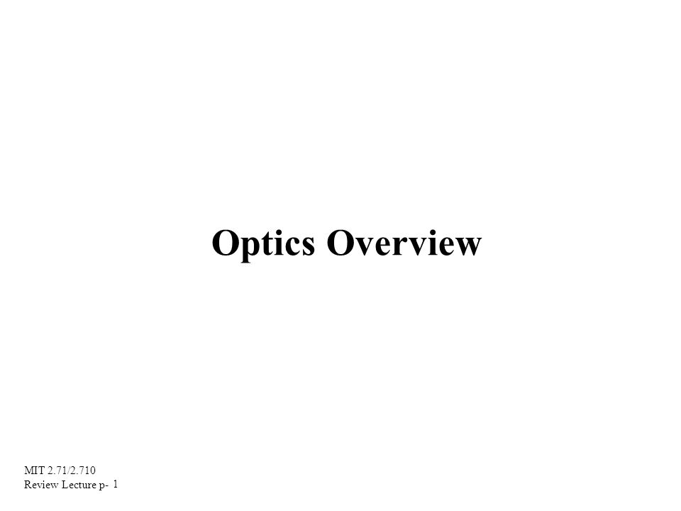 MIT 2.71/2.710 Review Lecture p- 1 Optics Overview