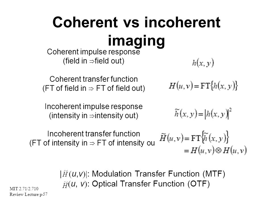 MIT 2.71/2.710 Review Lecture p- 57 Coherent vs incoherent imaging Coherent impulse response (field in field out) Coherent transfer function (FT of fi