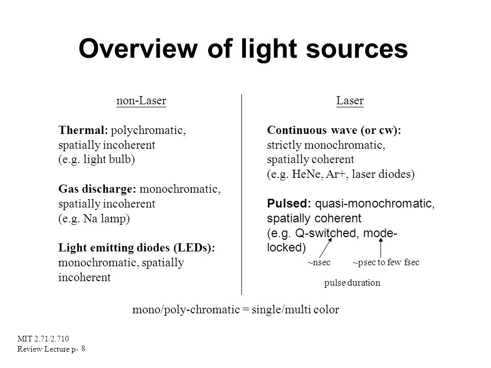 MIT 2.71/2.710 Review Lecture p- 8 Overview of light sources non-Laser Thermal: polychromatic, spatially incoherent (e.g. light bulb) Gas discharge: m