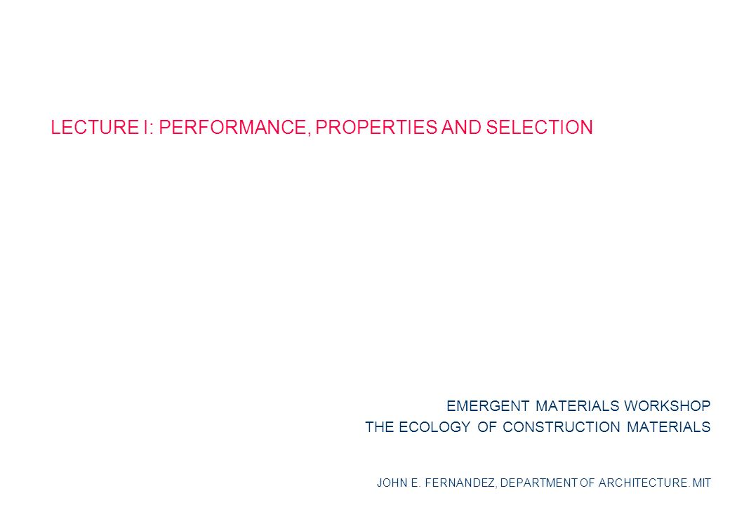 LECTURE I: PERFORMANCE, PROPERTIES AND SELECTION EMERGENT MATERIALS WORKSHOP THE ECOLOGY OF CONSTRUCTION MATERIALS JOHN E.