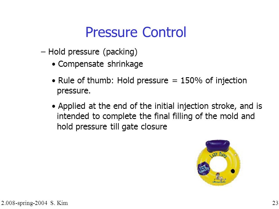Pressure Control – Hold pressure (packing) Compensate shrinkage Rule of thumb: Hold pressure = 150% of injection pressure. Applied at the end of the i
