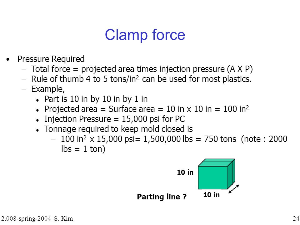2.008-spring-2004 S. Kim 24 Clamp force Pressure Required – Total force = projected area times injection pressure (A X P) – Rule of thumb 4 to 5 tons/