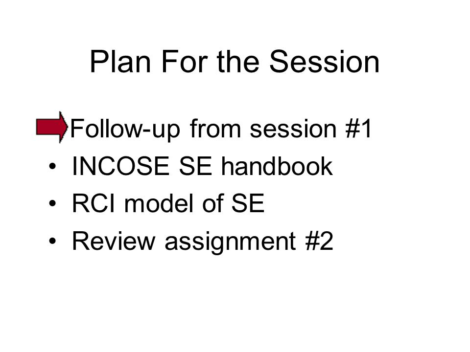 Plan For the Session Follow-up from session #1 INCOSE SE handbook RCI model of SE Review assignment #2