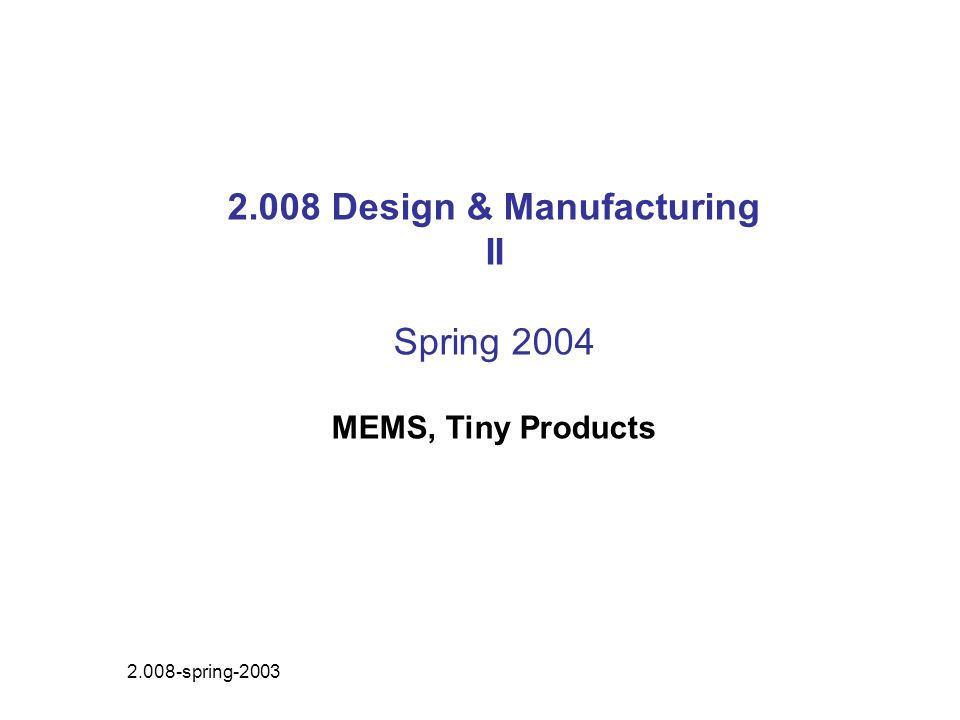2.008 Design & Manufacturing II Spring 2004 MEMS, Tiny Products 2.008-spring-2003