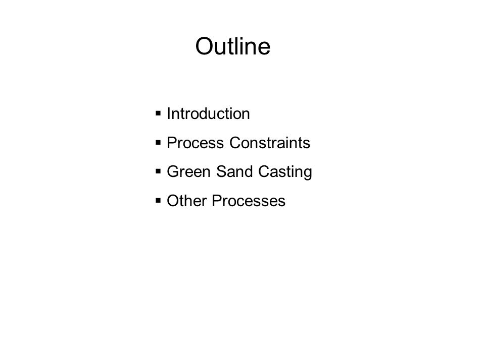 Outline Introduction Process Constraints Green Sand Casting Other Processes