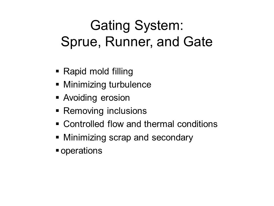 Gating System: Sprue, Runner, and Gate Rapid mold filling Minimizing turbulence Avoiding erosion Removing inclusions Controlled flow and thermal condi