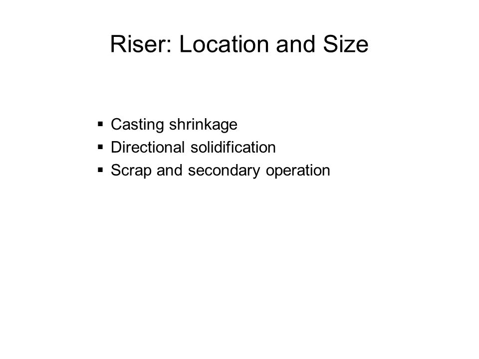 Riser: Location and Size Casting shrinkage Directional solidification Scrap and secondary operation