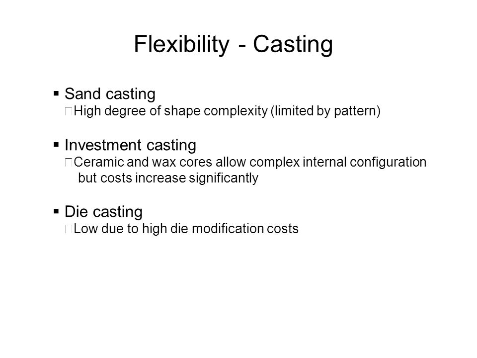 Flexibility - Casting Sand casting High degree of shape complexity (limited by pattern) Investment casting Ceramic and wax cores allow complex interna