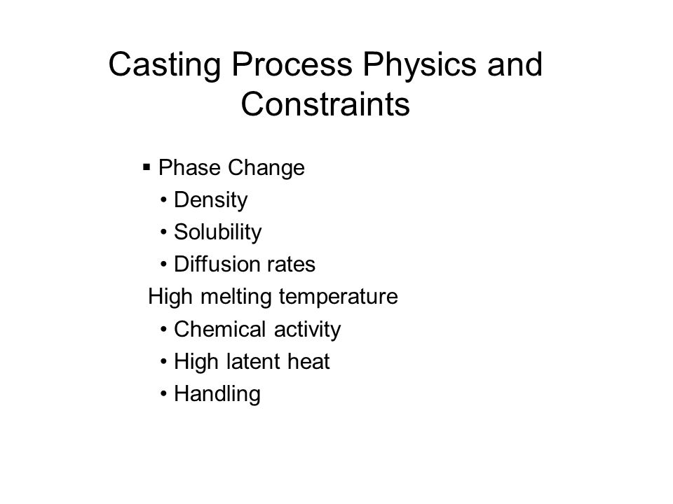 Casting Process Physics and Constraints Phase Change Density Solubility Diffusion rates High melting temperature Chemical activity High latent heat Ha