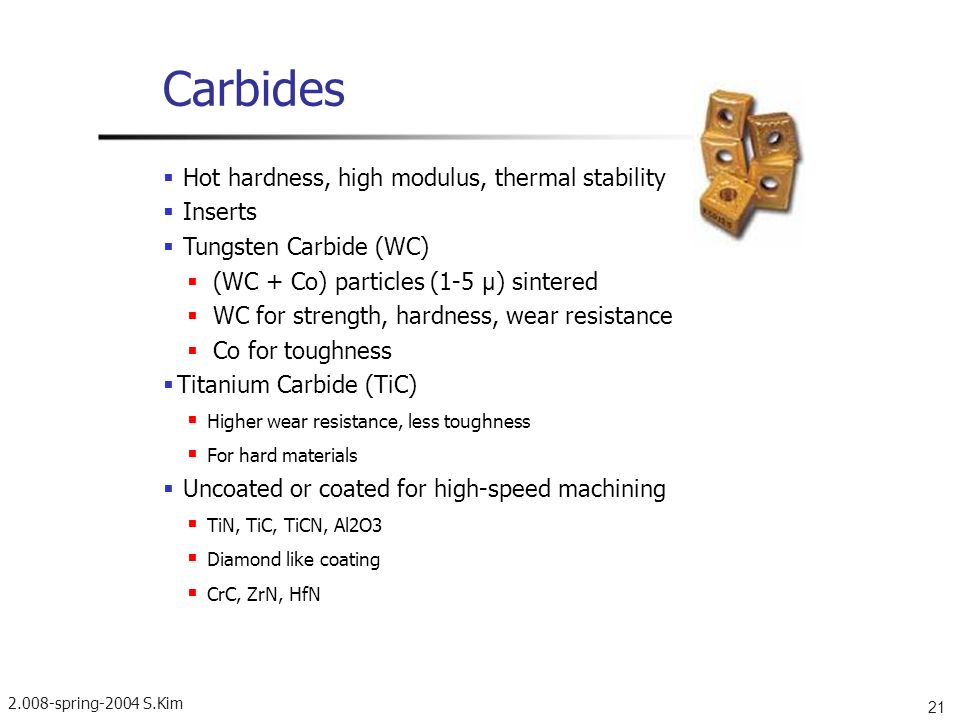 2.008-spring-2004 S.Kim 21 Carbides Hot hardness, high modulus, thermal stability Inserts Tungsten Carbide (WC) (WC + Co) particles (1-5 µ ) sintered