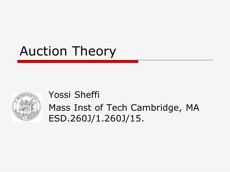 Auction Theory Yossi Sheffi Mass Inst of Tech Cambridge, MA ESD.260J/1.260J/15.