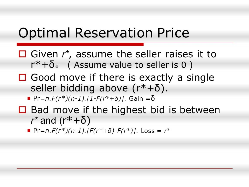 Optimal Reservation Price Given r*, assume the seller raises it to r*+δ Assume value to seller is 0 Good move if there is exactly a single seller bidding above (r*+δ).