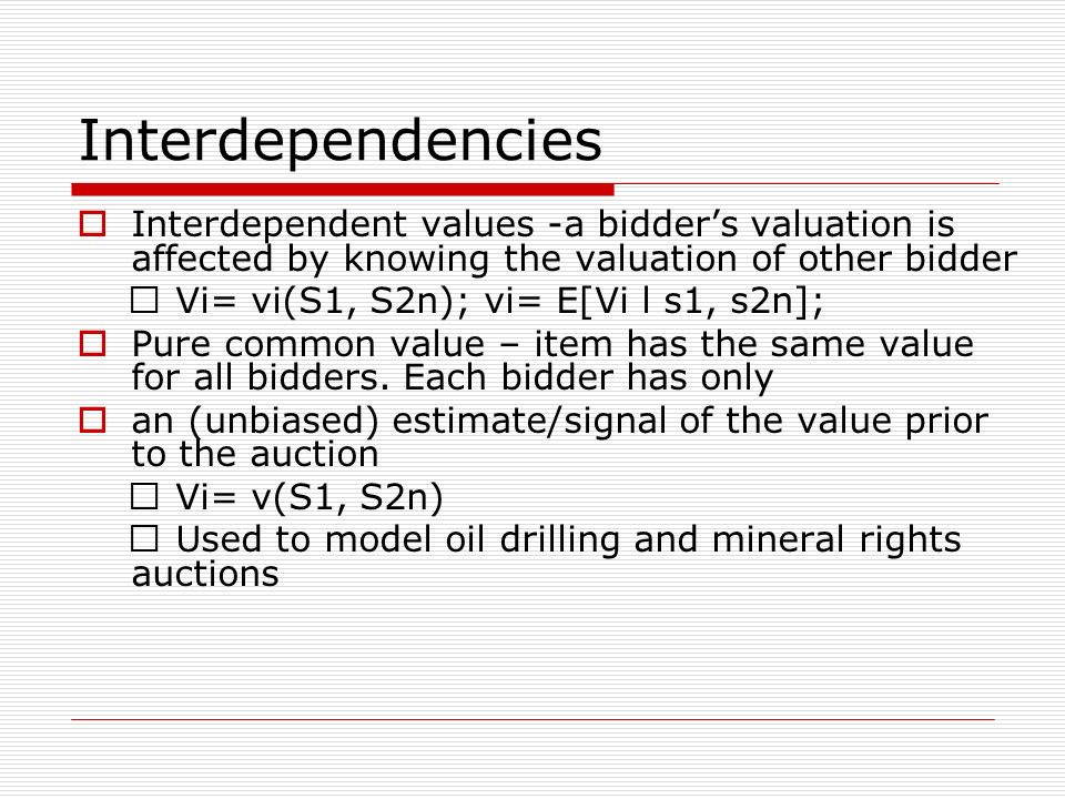 """Interdependencies Interdependent values -a bidders valuation is affected by knowing the valuation of other bidder """" Vi= vi(S1, S2n); vi= E[Vi l s1, s2n]; Pure common value – item has the same value for all bidders."""