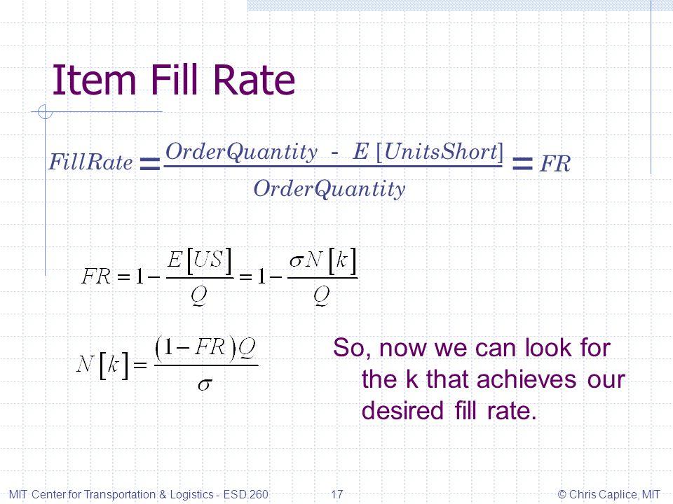 Item Fill Rate MIT Center for Transportation & Logistics - ESD.260 17 © Chris Caplice, MIT OrderQuantity E [ UnitsShort ] FillRate OrderQuantity = = F