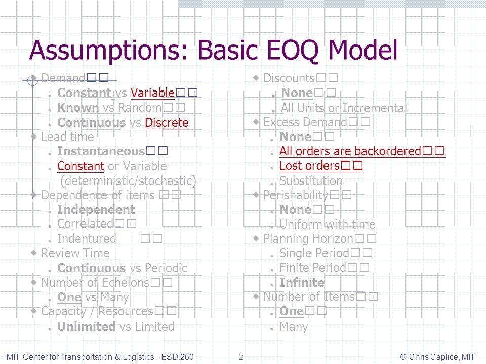 Assumptions: Basic EOQ Model Demand Constant vs Variable Known vs Random Continuous vs Discrete Lead time Instantaneous Constant or Variable (determin