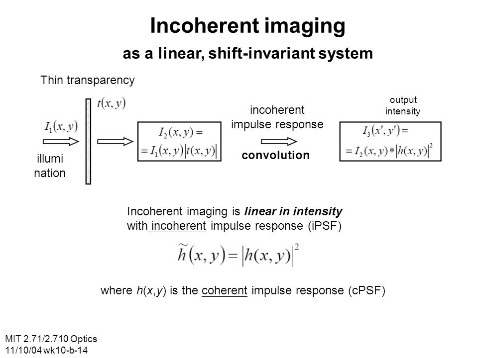 MIT 2.71/2.710 Optics 11/10/04 wk10-b-14 Incoherent imaging as a linear, shift-invariant system Thin transparency illumi nation incoherent impulse response convolution output intensity Incoherent imaging is linear in intensity with incoherent impulse response (iPSF) where h(x,y) is the coherent impulse response (cPSF)