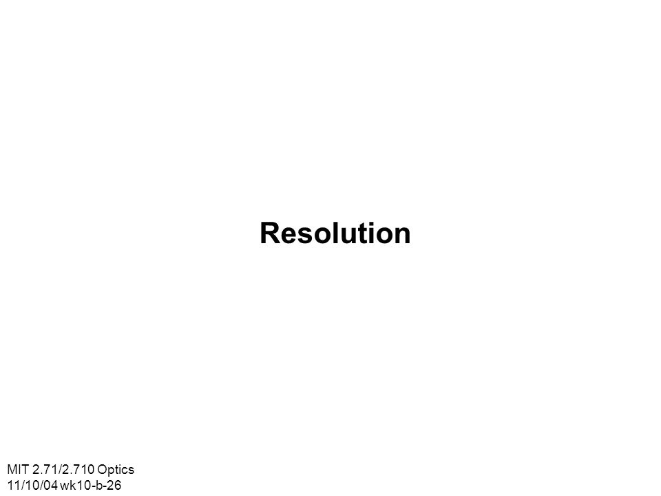 MIT 2.71/2.710 Optics 11/10/04 wk10-b-26 Resolution
