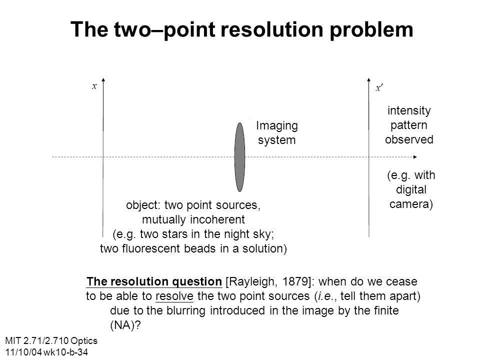 MIT 2.71/2.710 Optics 11/10/04 wk10-b-34 The two–point resolution problem Imaging system intensity pattern observed (e.g.