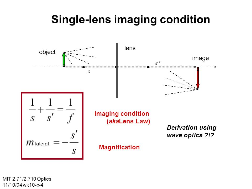 MIT 2.71/2.710 Optics 11/10/04 wk10-b-4 Single-lens imaging condition object lens image lateral Imaging condition (akaLens Law) Magnification Derivation using wave optics !