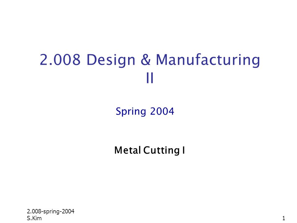2.008-spring-2004 S.Kim 1 2.008 Design & Manufacturing II Spring 2004 Metal Cutting I
