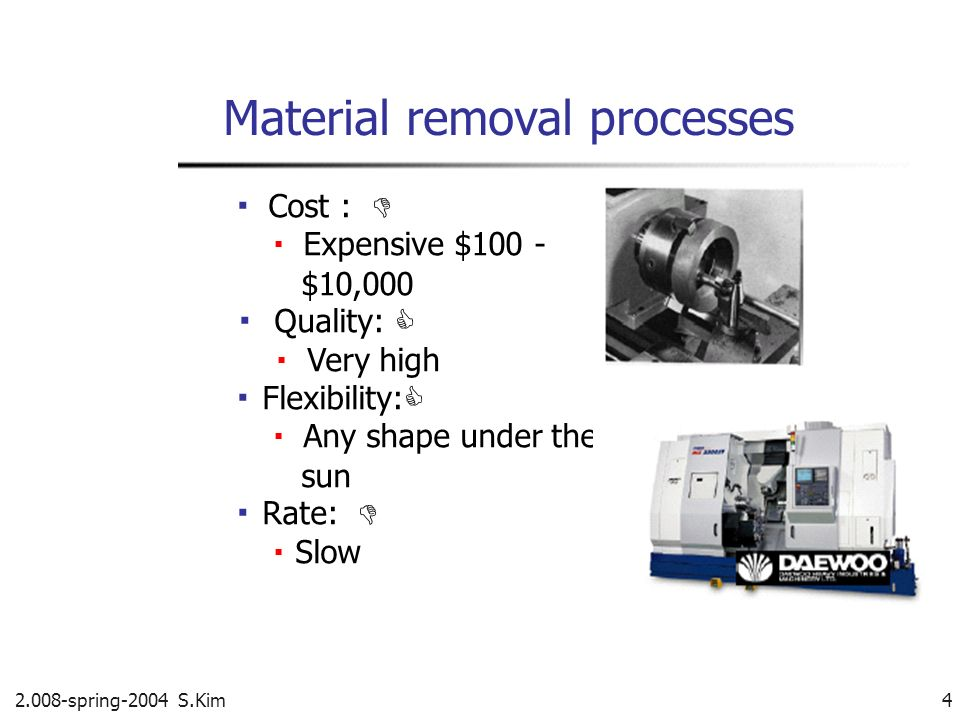 2.008-spring-2004 S.Kim 4 Material removal processes Cost : Expensive $100 - $10,000 Quality: Very high Flexibility: Any shape under the sun Rate: Slo