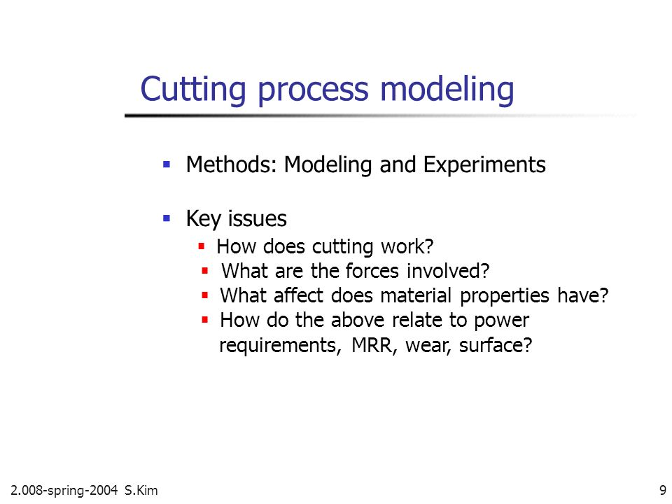 2.008-spring-2004 S.Kim 9 Methods: Modeling and Experiments Key issues How does cutting work? What are the forces involved? What affect does material