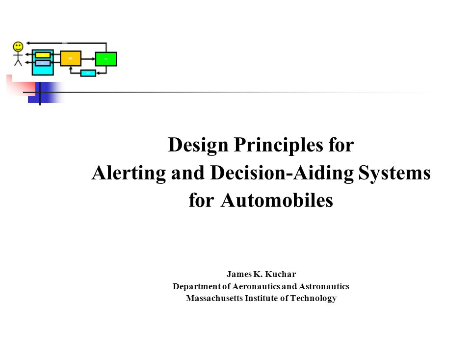 Design Principles for Alerting and Decision-Aiding Systems for Automobiles James K. Kuchar Department of Aeronautics and Astronautics Massachusetts In
