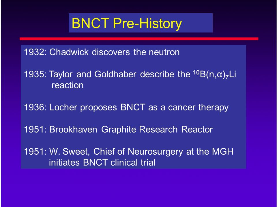 BNCT Pre-History 1932: Chadwick discovers the neutron 1935: Taylor and Goldhaber describe the 10 B(n,α) 7 Li reaction 1936: Locher proposes BNCT as a