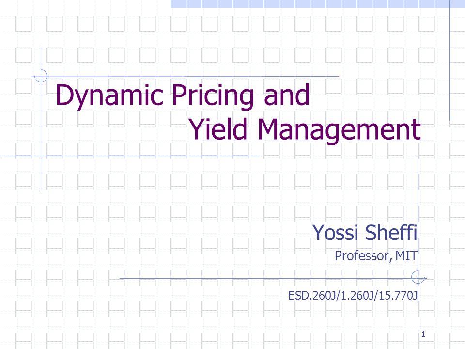 1 Dynamic Pricing and Yield Management Yossi Sheffi Professor, MIT ESD.260J/1.260J/15.770J