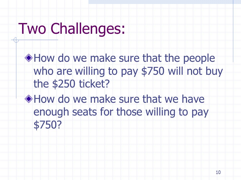 10 Two Challenges: How do we make sure that the people who are willing to pay $750 will not buy the $250 ticket? How do we make sure that we have enou