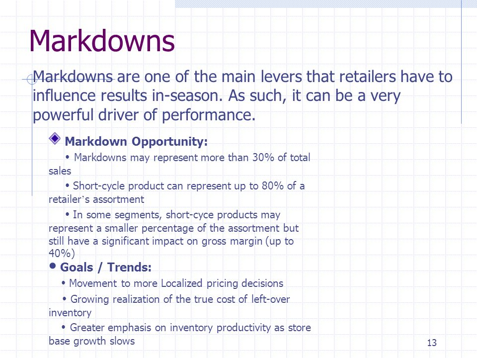 13 Markdowns Markdowns are one of the main levers that retailers have to influence results in-season. As such, it can be a very powerful driver of per