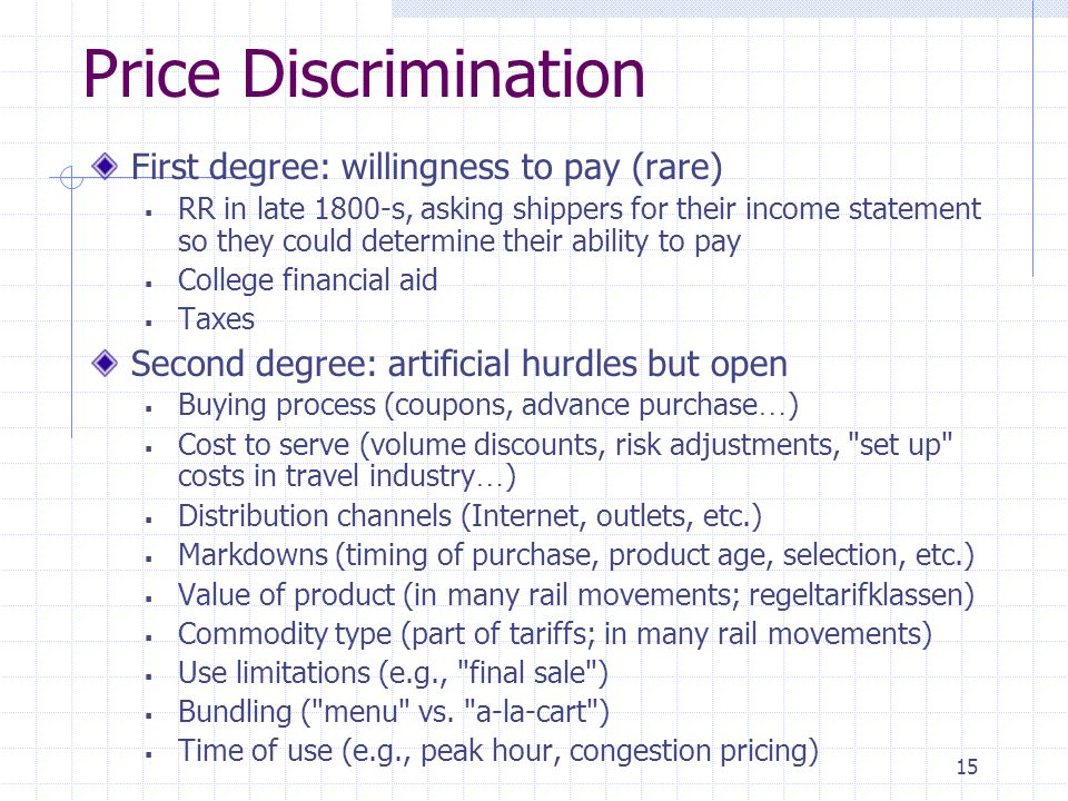15 Price Discrimination First degree: willingness to pay (rare) RR in late 1800-s, asking shippers for their income statement so they could determine