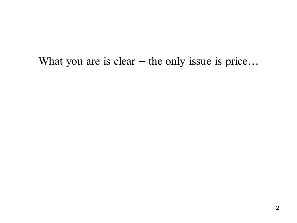2 What you are is clear – the only issue is price …