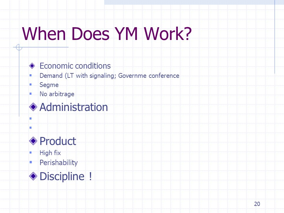 20 When Does YM Work? Economic conditions Demand (LT with signaling; Governme conference Segme No arbitrage Administration A Product High fix Perishab