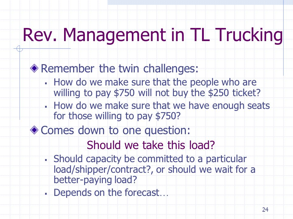 24 Rev. Management in TL Trucking Remember the twin challenges: How do we make sure that the people who are willing to pay $750 will not buy the $250