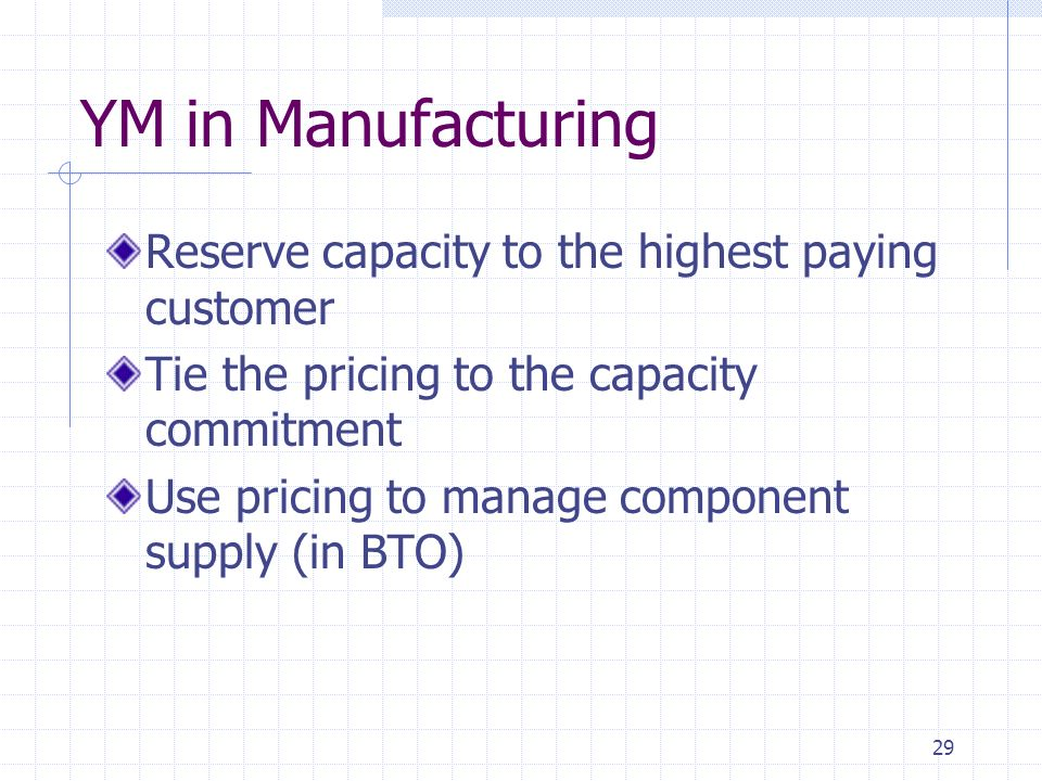 29 YM in Manufacturing Reserve capacity to the highest paying customer Tie the pricing to the capacity commitment Use pricing to manage component supp
