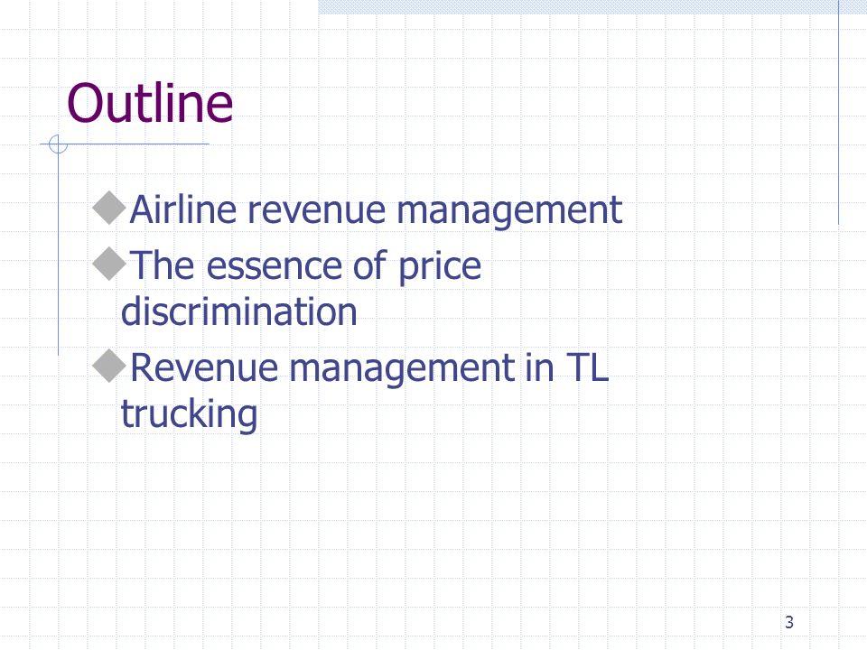 3 Outline u Airline revenue management u The essence of price discrimination u Revenue management in TL trucking