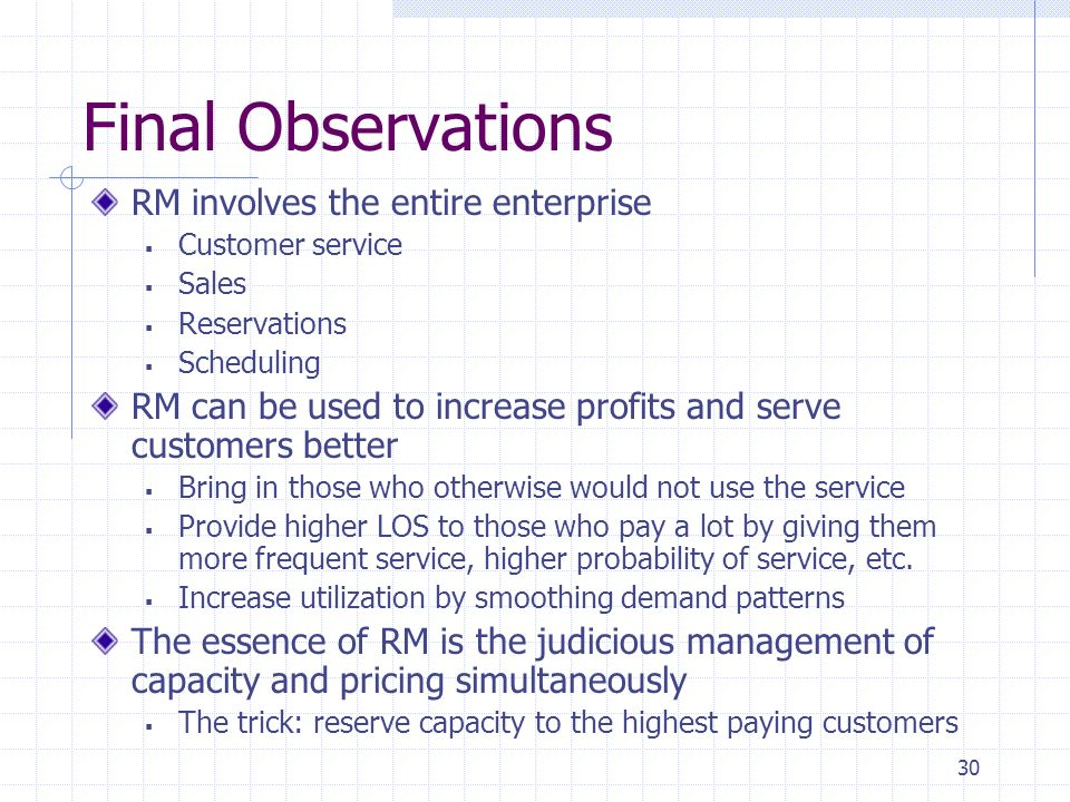 30 Final Observations RM involves the entire enterprise Customer service Sales Reservations Scheduling RM can be used to increase profits and serve cu