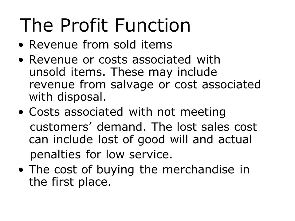The Profit Function Revenue from sold items Revenue or costs associated with unsold items. These may include revenue from salvage or cost associated w