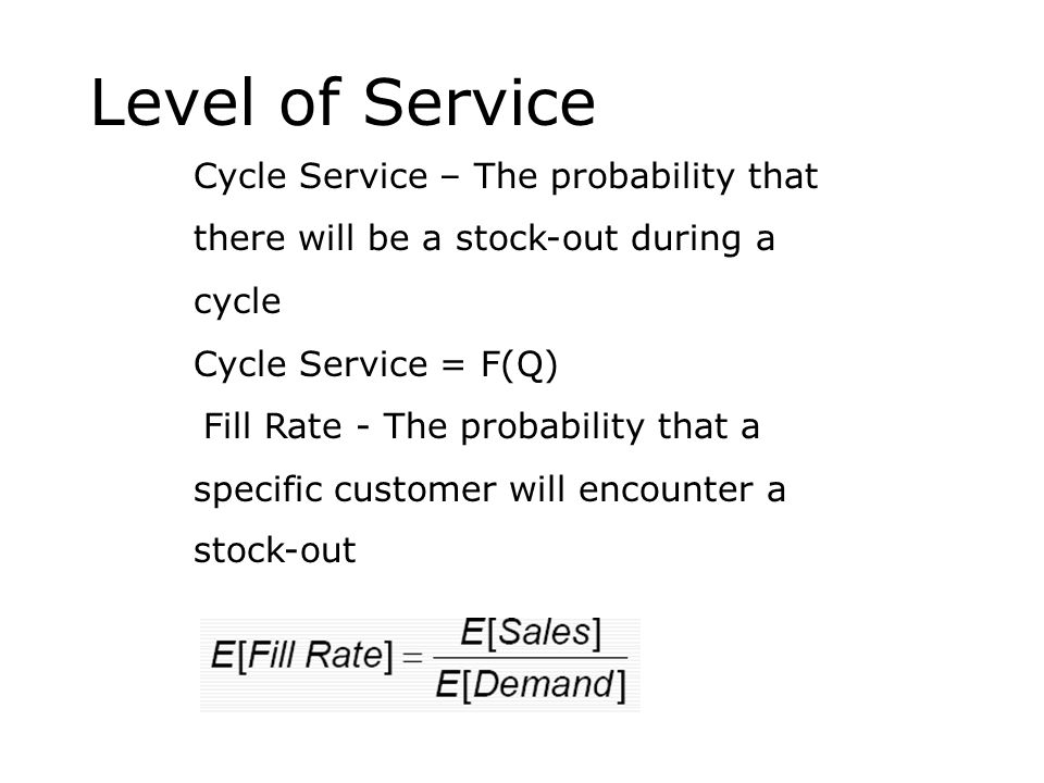 Level of Service Cycle Service – The probability that there will be a stock-out during a cycle Cycle Service = F(Q) Fill Rate - The probability that a