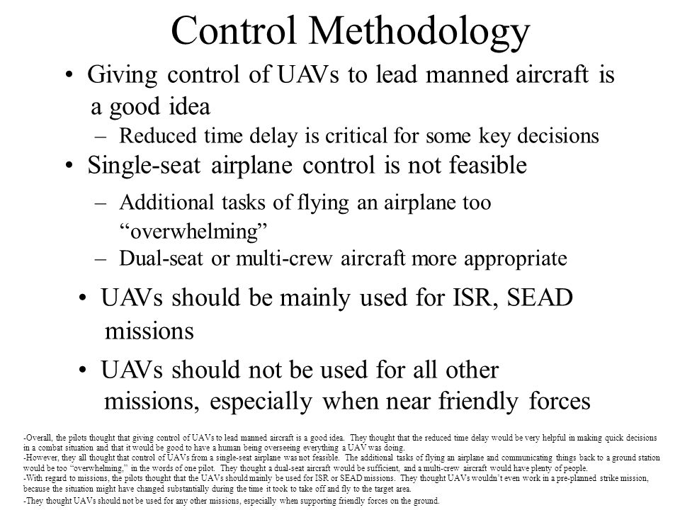 Control Methodology Giving control of UAVs to lead manned aircraft is a good idea –Reduced time delay is critical for some key decisions Single-seat a