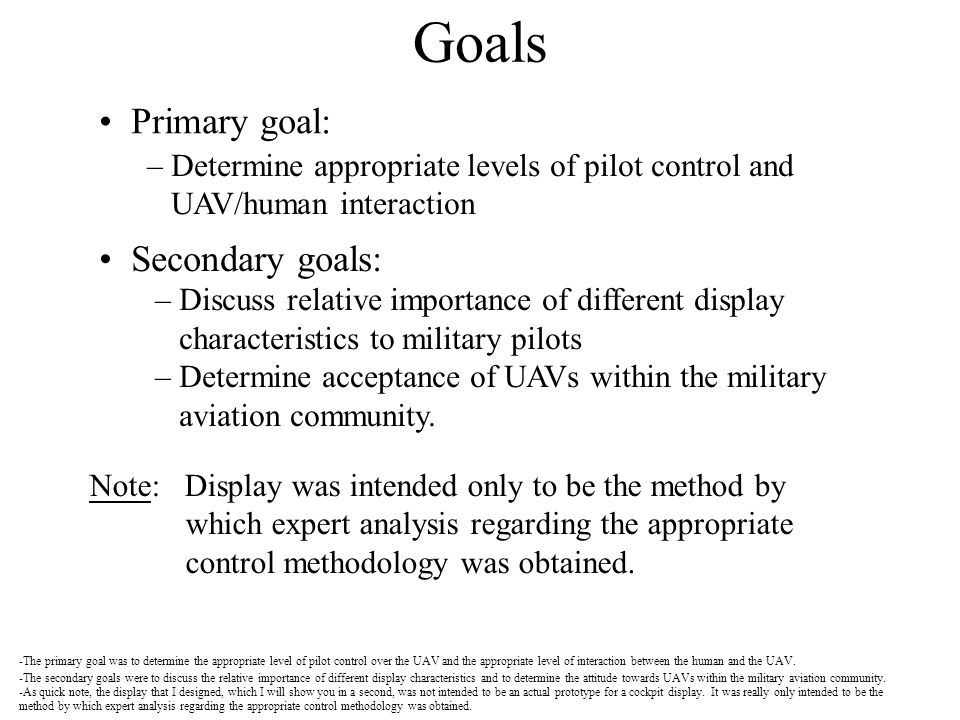 Primary goal: Goals – Determine appropriate levels of pilot control and UAV/human interaction Secondary goals: – Discuss relative importance of differ