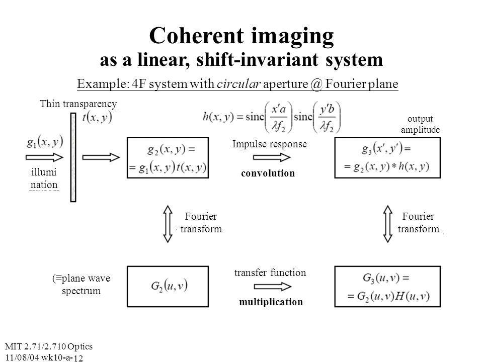 MIT 2.71/2.710 Optics 11/08/04 wk10-a- 12 Coherent imaging as a linear, shift-invariant system Example: 4F system with circular aperture @ Fourier plane Thin transparency illumi nation Impulse response output amplitude Fourier transform Fourier transform transfer function multiplication convolution (plane wave spectrum
