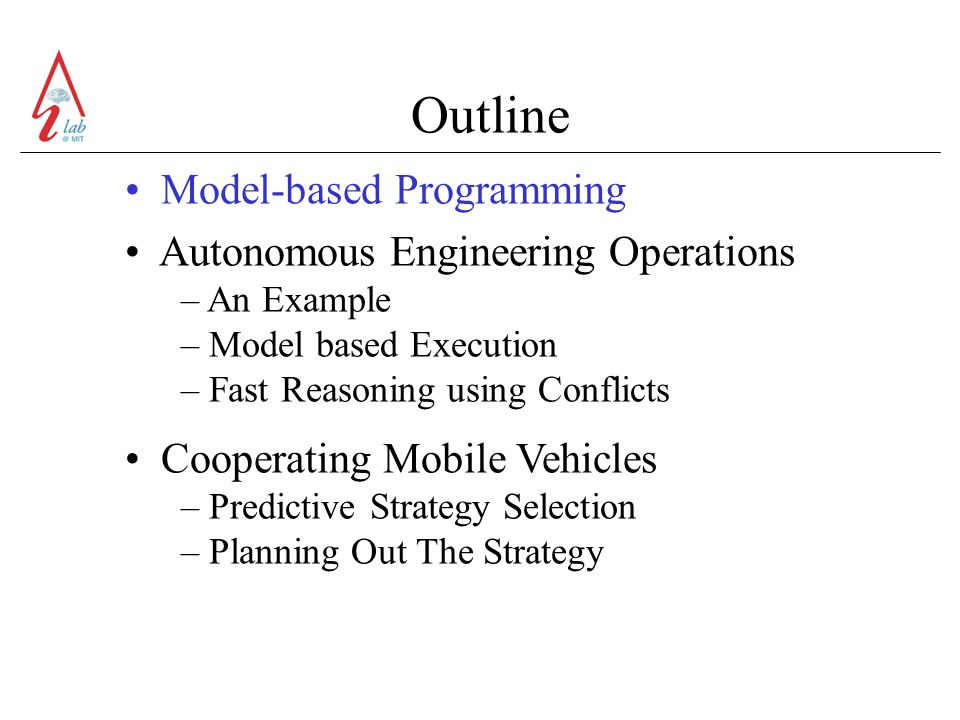 Outline Model-based Programming Autonomous Engineering Operations – An Example – Model based Execution – Fast Reasoning using Conflicts Cooperating Mobile Vehicles – Predictive Strategy Selection – Planning Out The Strategy